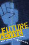 Graham Meikle. Future Active: Media Activism and the Internet.