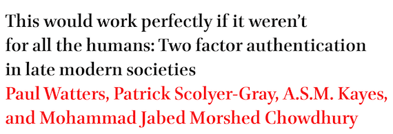 This would work perfectly if it weren't for all the humans: Two factor authentication in late modern societies by Paul Watters, Patrick Scolyer-Gray, A.S.M. Kayes, and Mohammad Jabed Morshed Chowdhury