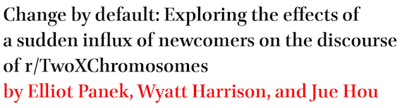 Change by default: Exploring the effects of a sudden influx of newcomers on the discourse of r/TwoXChromosomes by Elliot Panek, Wyatt Harrison, and Jue Hou