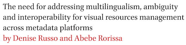 The need for addressing multilingualism, ambiguity and interoperability for visual resources management across metadata platforms by Denise Russo and Abebe Rorissa