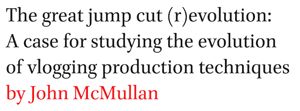 The great jump cut (r)evolution: A case for studying the evolution of vlogging production techniques by John McMullan