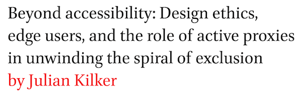 Beyond accessibility: Design ethics, edge users, and the role of active proxies in unwinding the spiral of exclusion by Julian Kilker