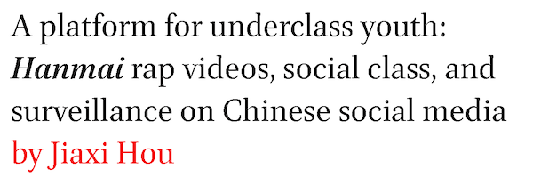 A platform for underclass youth: Hanmai rap videos, social class, and surveillance on Chinese social media by Jiaxi Hou