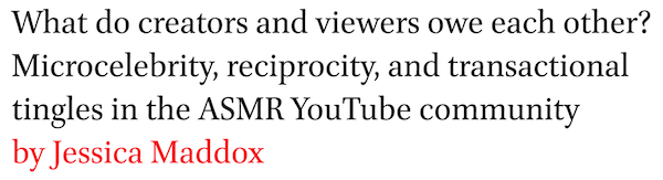 What do creators and viewers owe each other? Microcelebrity, reciprocity, and transactional tingles in the ASMR YouTube community by Jessica Maddox