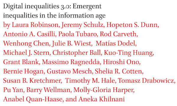Digital inequalities 3.0: Emergent inequalities in the information age by Laura Robinson, Jeremy Schulz, Hopeton S. Dunn, Antonio A. Casilli, Paola Tubaro, Rod Carveth, Wenhong Chen, Julie B. Wiest, Matias Dodel, Michael J. Stern, Christopher Ball, Kuo-Ting Huang, Grant Blank, Massimo Ragnedda, Hiroshi Ono, Bernie Hogan, Gustavo Mesch, Shelia R. Cotten, Susan B. Kretchmer, Timothy M. Hale, Tomasz Drabowicz, Pu Yan, Barry Wellman, Molly-Gloria Harper, Anabel Quan-Haase, and Aneka Khilnani