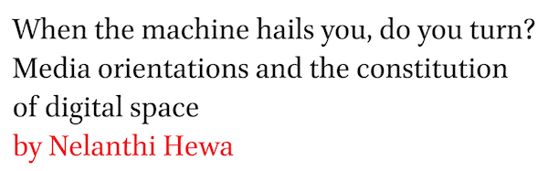 When the machine hails you, do you turn? Media orientations and the constitution of digital space by Nelanthi Hewa