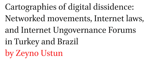 Cartographies of digital dissidence: Networked movements, Internet laws, and Internet Ungovernance Forums in Turkey and Brazil by Zeyno Ustun