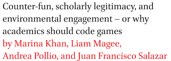 Counter-fun, scholarly legitimacy, and environmental engagement  or why academics should code games by Marina Khan, Liam Magee, Andrea Pollio, and Juan Francisco Salazar