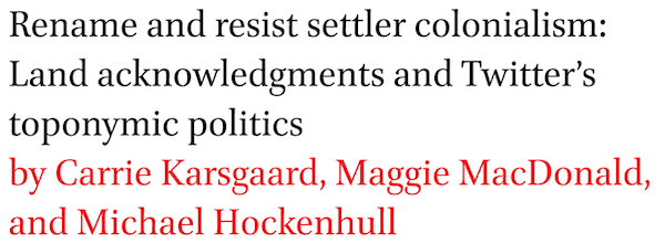 Rename and resist settler colonialism: Land acknowledgments and Twitter's toponymic politics by Carrie Karsgaard, Maggie MacDonald, and Michael Hockenhull