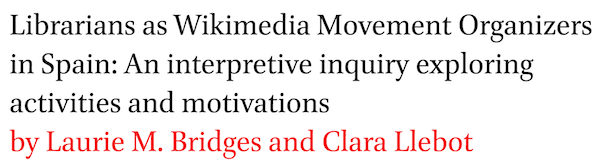 Librarians as Wikimedia Movement Organizers in Spain: An interpretive inquiry exploring activities and motivations by Laurie M. Bridges and Clara Llebot