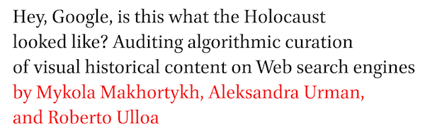 Hey, Google, is this what the Holocaust looked like? Auditing algorithmic curation of visual historical content on Web search engines by Mykola Makhortykh, Aleksandra Urman, and Roberto Ulloa
