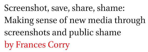 Screenshot, save, share, shame: Making sense of new media through screenshots and public shame by Frances Corry