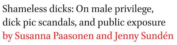 Shameless dicks: On male privilege, dick pic scandals, and public exposure by Susanna Paasonen and Jenny Sunden