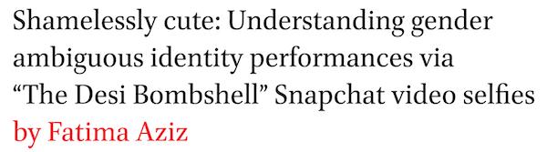 Shamelessly cute: Understanding gender ambiguous identity performances via The Desi Bombshell Snapchat video selfies by Fatima Aziz