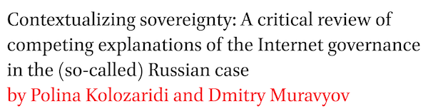 Contextualizing sovereignty: A critical review of competing explanations of the Internet governance in the (so-called) Russian case by Polina Kolozaridi and Dmitry Muravyov