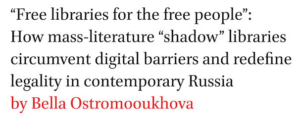 Free libraries for the free people: How mass-literature shadow libraries circumvent digital barriers and redefine legality in contemporary Russia by Bella Ostromooukhova