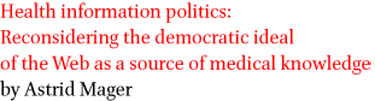 Health information politics: Reconsidering the democratic ideal of the Web as a source of medical knowledge by Astrid Mager