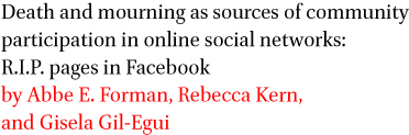 Death and mourning as sources of community participation in online social networks: R.I.P. pages in Facebook by Abbe E. Forman, Rebecca Kern, and Gisela Gil-Egu