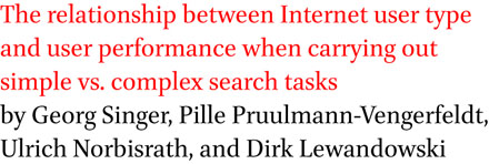 The relationship between Internet user type and user performance when carrying out simple vs. complex search tasks by Georg Singer, Pille Pruulmann-Vengerfeldt, Ulrich Norbisrath, and Dirk Lewandowski