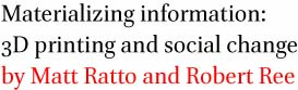 Materializing information: 3D printing and social change by Matt Ratto and Robert Ree