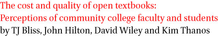 The cost and quality of open textbooks: Perceptions of community college faculty and students by TJ Bliss, John Hilton III, David Wiley, and Kim Thanos