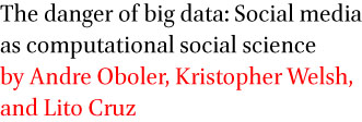 The danger of big data: Social media as computational social science by Andre Oboler, Kristopher Welsh, and Lito Cruz