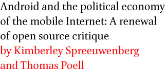 Android and the political economy of the mobile Internet: A renewal of open source critique by Kimberley Spreeuwenberg and Thomas Poell