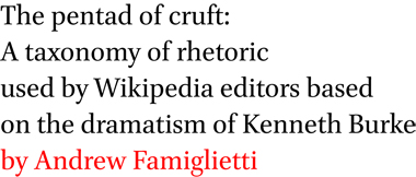 The pentad of cruft: A taxonomy of rhetoric used by Wikipedia editors based on the dramatism of Kenneth Burke by Andrew Famiglietti