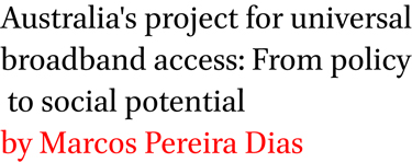 Australia's project for universal broadband access: From policy to social potential by Marcos Pereira Dias