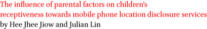 The influence of parental factors on children's receptiveness towards mobile phone location disclosure services by Hee Jhee Jiow and Julian Lin