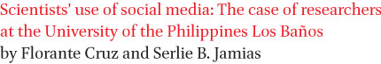 Scientists' use of social media: The case of researchers at the University of the Philippines Los Banos by Florante Cruz and Serlie B. Jamias