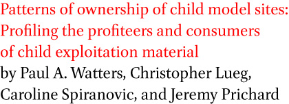Patterns of ownership of child model sites: Profiling the profiteers and consumers of child exploitation material by Paul A. Watters, Christopher Lueg, Caroline Spiranovic, and Jeremy Prichard