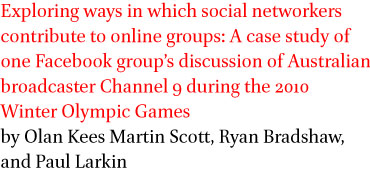 Exploring ways in which social networkers contribute to online groups: A case study of one Facebook group's discussion of Australian broadcaster Channel 9 during the 2010 Winter Olympic Games by Olan Kees Martin Scott, Ryan Bradshaw, and Paul Larkin