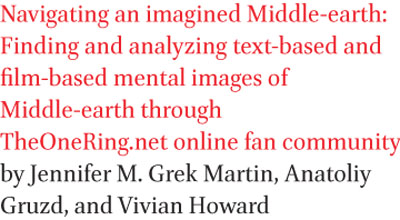 Navigating an imagined Middle-earth: Finding and analyzing text-based and film-based mental images of Middle-earth through TheOneRing.net online fan community by Jennifer M. Grek Martin, Anatoliy Gruzd, and Vivian Howard