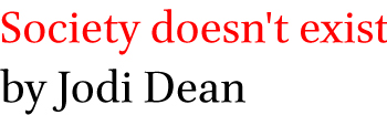 Society doesn't exist by Jodi Dean