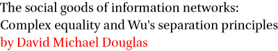 The social goods of information networks: Complex equality and Wu's separation principles by David Michael Douglas