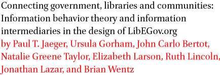 Connecting government, libraries and communities: Information behavior theory and information intermediaries in the design of LibEGov.org by Paul T. Jaeger, Ursula Gorham, John Carlo Bertot, Natalie Greene Taylor, Elizabeth Larson, Ruth Lincoln, Jonathan Lazar, and Brian Wentz