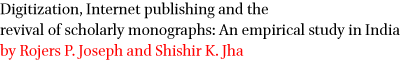 Digitization, Internet publishing and the revival of scholarly monographs: An empirical study in India by Rojers P. Joseph and Shishir K. Jha