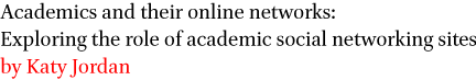 Academics and their online networks: Exploring the role of academic social networking sites by Katy Jordan
