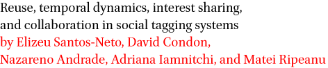 Reuse, temporal dynamics, interest sharing, and collaboration in social tagging systemsby Elizeu Santos-Neto, David Condon, Nazareno Andrade, Adriana Iamnitchi, and Matei Ripeanu