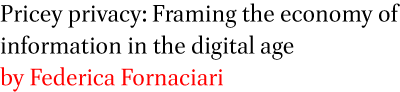 Pricey privacy: Framing the economy of information in the digital age by Federica Fornaciari