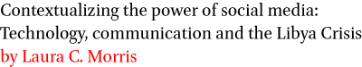 Contextualizing the power of social media: Technology, communication and the Libya Crisis by Laura C. Morris