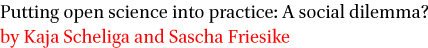 Putting open science into practice: A social dilemma? by Kaja Scheliga and Sascha Friesike