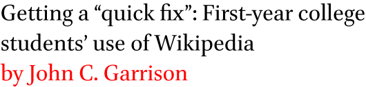 Getting a quick fix: First-year college students' use of Wikipedia by John C. Garrison