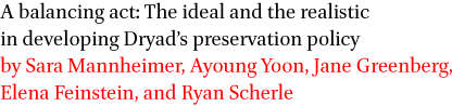 A balancing act: The ideal and the realistic in developing Dryad's preservation policy by Sara Mannheimer, Ayoung Yoon, Jane Greenberg, Elena Feinstein, and Ryan Scherle