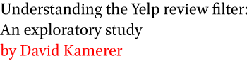 Understanding the Yelp review filter: An exploratory study by David Kamerer