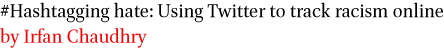#Hashtagging hate: Using Twitter to track racism online by Irfan Chaudhry