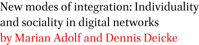 New modes of integration: Individuality and sociality in digital networks by Marian Adolf and Dennis Deicke