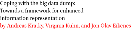 Coping with the big data dump: Towards a framework for enhanced information representation by Andreas Kratky, Virginia Kuhn, and Jon Olav Eikenes