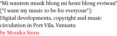 Mi wantem musik blong mi hemi blong evriwan [I want my music to be for everyone]: Digital developments, copyright and music circulation in Port Vila, Vanuatu by Monika Stern